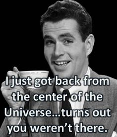 Image result for i just got back from the center of the universe you weren''t there