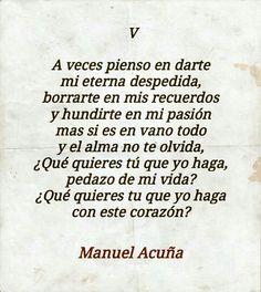 A veces pienso en darte mi eterna despedida, borrarte de mis recuerdos y hundirte en mi pasión  más si es en vano todo y el alma no te olvida, ¿Qué quieres tú que yo haga, pedazo de mi vida? ¿Qué quieres tu que yo haga con este corazón? #frases #Poemas #ManuelAcuña