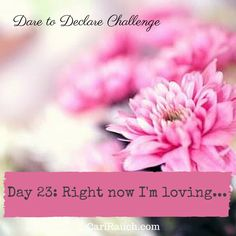 Dare to Declare 30 day Challenge Day 23: Right now I'm loving.... It's a 30 day challenge to declare what we love & enjoy about ourselves, our lives and the world. Complete the phrase in the comments below - so we can celebrate together.