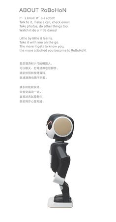ABOUT RoBoHoN It's small. It's a robot!Talk to it, make a call, check email.Take photos, do other things too.Watch it do a little dance!Little by little it learns.Take it with you on the go.The more it gets to know you, the more attached you become to RoBoHoN.我是個身材小巧的機器人,可以聊天、打電話跟收發郵件,還能拍照和搜尋資料,就連跳舞也難不倒我。請多和我說說話,帶我到處逛一逛。當我越來越瞭解你,就能與你心靈相通。