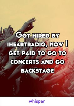 Got hired by iheartradio, now I get paid to go to concerts and go backstage