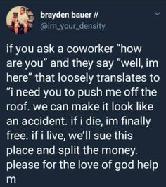 """If you ask a coworker """"how are you"""" and they say """"well, im here"""" that loosely translates to """"i need you to push me off the roof. we can make it look like an accident. if i die, im finally free. ifi live, we'll sue this place and split the money. Funny Car Memes, Haha Funny, Funny Texts, Hilarious, Funny Stuff, Funny Cars, Funny Things, Random Stuff, Job Humor"""