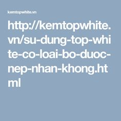 http://kemtopwhite.vn/su-dung-top-white-co-loai-bo-duoc-nep-nhan-khong.html