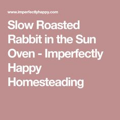 Slow Roasted Rabbit in the Sun Oven - Imperfectly Happy Homesteading