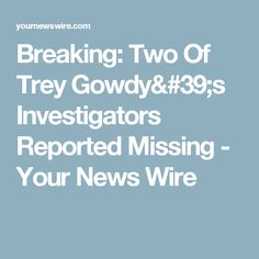 Breaking: Two Of Trey Gowdy's Investigators Reported Missing - Your News Wire