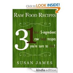 "Raw Food Recipes: 31 ""Best"" Five Ingredient Raw Food Recipes You're Sure To Love"