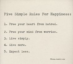 5 simple rules for happiness: 1 free your heart from hatred 2 free your mind from worries 3 live simply 4 give more 5 expect less Great Quotes, Quotes To Live By, Inspirational Quotes, Live Simple Quotes, The Words, Words Quotes, Me Quotes, Famous Quotes, Happy Quotes