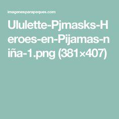 Ululette-Pjmasks-Heroes-en-Pijamas-niña-1.png (381×407)