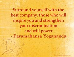 Surround yourself with the best company, those who will inspire you and strengthen your discrimination and will power. - Paramahansa Yogananda