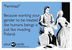 "radicallane: "" ""'Feminazi': Because wanting your gender to be treated like human beings is just like invading Poland."" I have been called a ""feminazi"" before (I think pretty much every feminist/person. Someecards, Women Rights, Feminist Af, Feminist Quotes, Intersectional Feminism, Equal Rights, E Cards, Social Justice, In This World"