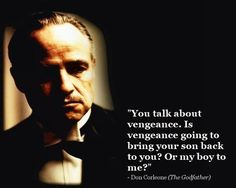 """You talk about vengeance. Is vengeance going to bring your son back to you? Or my boy to me?"" - Don Corleone (The Godfather)"