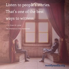 Listen to people's stories. That's one of the best ways to witness.—Dr. Erwin W. Lutzer