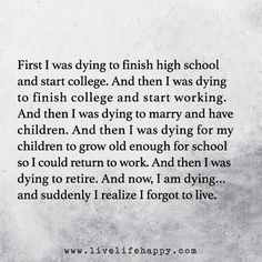 First I was dying to finish high school and start college. And then I was dying to finish college and start working. And then I was dying to marry and have children. And then I was dying for my children to grow old enough for school so I could return to w