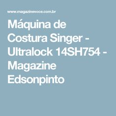 Máquina de Costura Singer - Ultralock 14SH754 - Magazine Edsonpinto