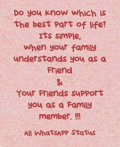 Do you know which is the best part of life? Its Simple,When your FAMILY understands you as a FRIEND & Your FRIENDS support you as a FAMILY member !!