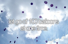 before I die - but I admit I just let go of my very first balloon a few months ago. (While holding my bestfriends hand)