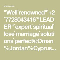 """Well`renowned""`+2`7728043416`""LEADER""`expert`spiritual`love`marriage`solutions`perfect@Oman%Jordan%Cyprus%Iran%Bahrain%Israel%Ukraine%Qatar%Dubai"""