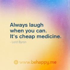 Always laugh  when you can.  It's cheap medicine.