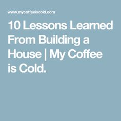 10 Lessons Learned From Building a House | My Coffee is Cold.