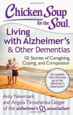 Chicken Soup for the Soul: Living with Alzheimer's & Other Dementias: 101 Stories of Caregiving, Coping, and Compassion by Amy Newmark and Angela Timashenka Geiger of the Alzheimer's Association