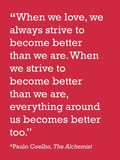 When we love, we always strive to become better than we are. When we strive to become better than we are, everything around us becomes better too. - Paulo Coelho, The Alchemist Book Quotes, Words Quotes, Me Quotes, Motivational Quotes, Inspirational Quotes, Sayings, The Words, Cool Words, Great Quotes