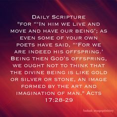 "Daily Scripture ""for ""'In him we live and move and have our being'; as even some of your own poets have said, ""'For we are indeed his offspring.' Being then God's offspring, we ought not to think that the divine being is like gold or silver or stone, an image formed by the art and imagination of man."" Acts‬ ‭17‬:‭28-29 #dailyscripture #atruegospelministry #morningprayer #morningscripture #scripturequote #biblequote #instabible #instaquote #quote #seekgod #godsword #godislove #gospel #jesus"