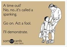 A time out? No, no...it's called a spanking. Go on. Act a fool. I'll demonstrate. | Family Ecard | someecards.com
