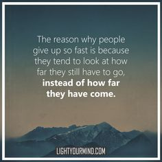 The reason why people give up so fast is because they tend to look at how far they still have to go, instead of how far they have come. | Motivationa Quotes