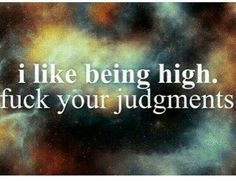 ☯☮ॐ American Hippie Weed ~ I like being high. Fuck your judgments. Stoner Quotes, Weed Quotes, Weed Memes, Weed Humor, Drug Quotes, Cannabis, Medical Marijuana, Puff And Pass, Stoner Girl