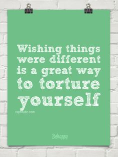 Wishing things were different is a great way to torture yourself.