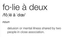 Folie a Deux (n.) Delusion or mental illness shared by two people in close association.