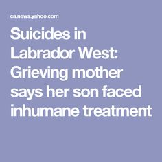 Suicides in Labrador West: Grieving mother says her son faced inhumane treatment