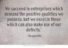 """We succeed in enterprises which demand the positive qualities we possess, but we excel in those which can also make use of our defects."""""""