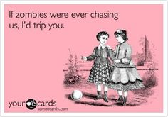 If zombies were chasing us...