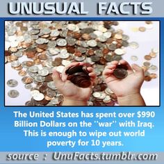 """The United States has spent over $990 Billion Dollars on the """"war"""" with Iraq. This is enough to wipe out world poverty for 10 years."""