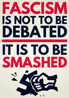 Fascism is not to be debated. It is to be smashed. Antifa!
