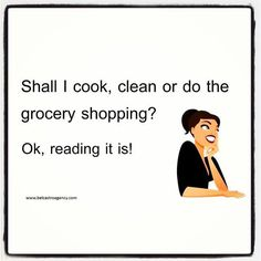 Shall I cook, clean or do the grocery shopping? Ok, reading it is!