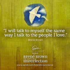 I will talk to myself the same way I talk to the people I Love ⊰❁⊱ Brené Brown