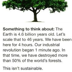 Something to think about: The Earth is billion years old. Let's scale that to 46 years. We have been here for 4 hours. our industrial revolution began 1 minute ago. In that time, we have destroyed more than of the world's forests. This isn't sustainable. Save Our Earth, Save The Planet, Pray For Venezuela, Industrial Revolution, Faith In Humanity, Change The World, Mind Blown, Mother Earth, Mother Nature