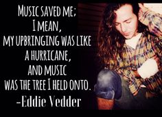 Eddie Vedder - I remember falling in love with his voice and Chris Cornell's when I heard Temple of the Dog's Hunger Strike.....Then Ten  dropped, and I had Pearl Jam and of course,  Black Hole Sun from Soundgarden. Ah and the gorgeous songs from Audioslave.