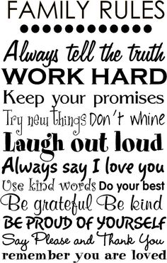 Family Rules: Always tell the truth Work Hard Try new things Don't whine Laugh out loud Always say I love you Be grateful Be kind Be proud of yourself Say Please and Thank You Remember you are loved.