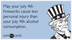 Free and Funny Independence Day Ecard: May your July fireworks cause less personal injury than your July alcohol consumption. Create and send your own custom Independence Day ecard. Fourth Of July Quotes, 4th Of July Images, Funny 4th Of July, Happy 4 Of July, July 4th, 4th Of July Fireworks, Card Sayings, Haha Funny, Funny Stuff