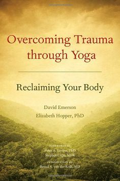 Overcoming Trauma through Yoga: Reclaiming Your Body: David Emerson, Elizabeth Hopper, Bessel van der Kolk, Peter A. Levine, Stephen Cope: 9...