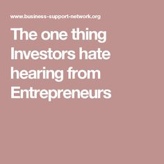 The one thing Investors hate hearing from Entrepreneurs