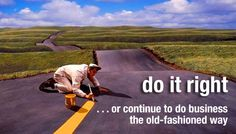 do it right ...or continue to do business the old-fashioned way.
