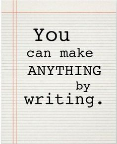 """You can make anything by writing."" Writers Write -- Great website filled with wonderful instruction, tips, etc. about writing."