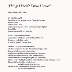 "Poems ©: ""Things I Didn't Know I Loved"" - a poem by Turkish poet Nazim Hikmet Poem Quotes, Words Quotes, Sayings, Lyric Quotes, Pretty Words, Beautiful Words, Beautiful Poetry, Aesthetic Words, Love Poems"
