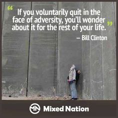 If you voluntarily qui in the face of adversity, you'll wonder about it for the rest of your life - Bill Clinton