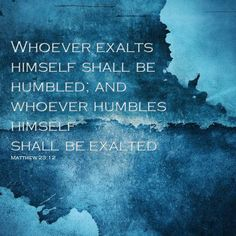 Whoever exalts himself shall be humbled; and whoever humbles himself shall be exalted Matthew 23:12