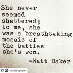 "She never seemed shattered; to me she was a breathtaking mosaic of the battles she's won. - Matt Baker.......""Beautiful word picture from a beautiful daughter. #Repost @tabeaoppliger with @repostapp. ・・・ #beautyforashes #conqueror #warrior"""